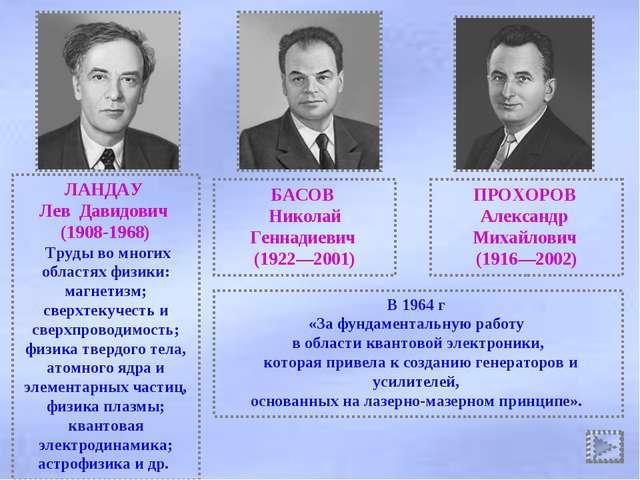 ЛАНДАУ Лев Давидович (1908-1968) Труды во многих областях физики: магнетизм;...