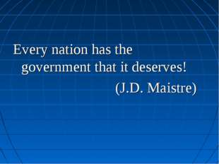 Every nation has the government that it deserves! (J.D. Maistre)