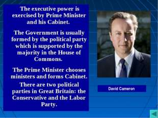 The executive power is exercised by Prime Minister and his Cabinet. The Gove