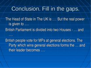 Conclusion. Fill in the gaps. The Head of State in The UK is …. But the real