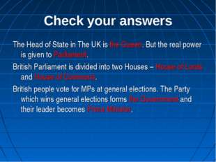 Check your answers The Head of State in The UK is the Queen. But the real pow