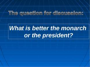 What is better the monarch or the president?