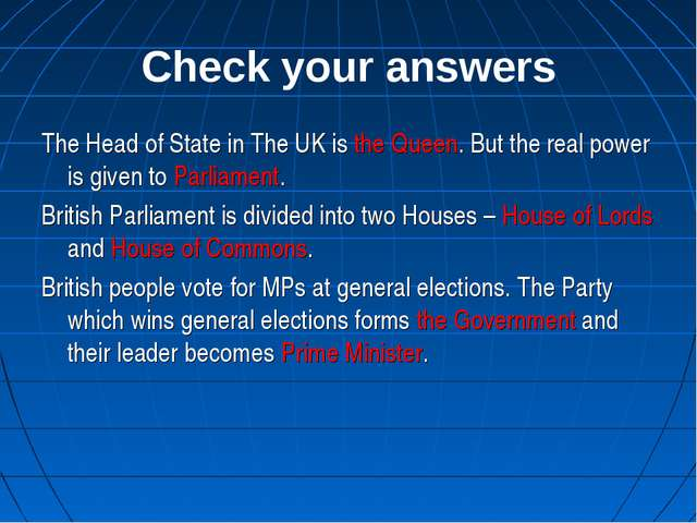 Check your answers The Head of State in The UK is the Queen. But the real pow...