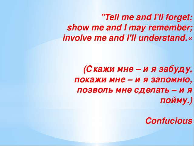 """Tell me and I'll forget; show me and I may remember; involve me and I'll un..."