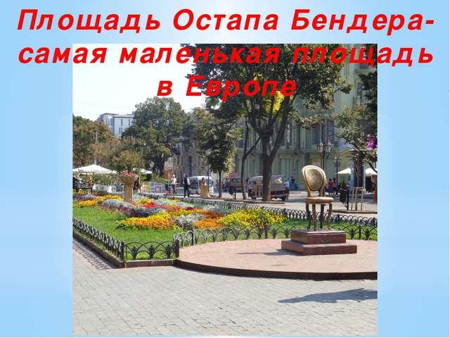 Площадь Остапа Бендера-самая маленькая площадь в Европе