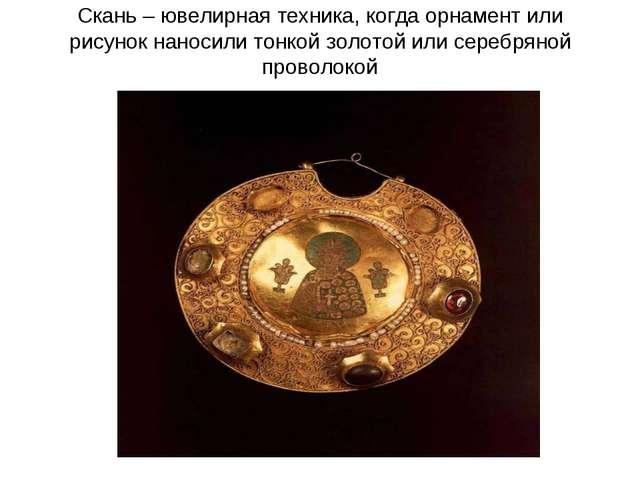 Скань – ювелирная техника, когда орнамент или рисунок наносили тонкой золотой...
