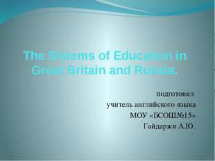 The Sistems of Education in Great Britain and Russia. подготовил учитель англ