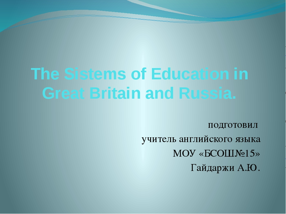 The Sistems of Education in Great Britain and Russia. подготовил учитель англ...