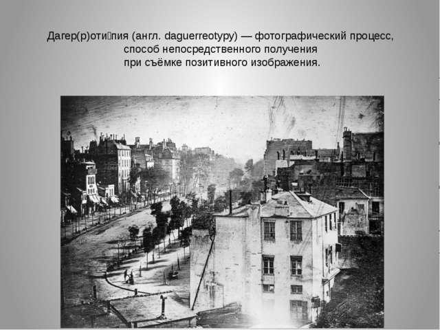 Дагер(р)оти́пия (англ. daguerreotypy) — фотографический процесс, способ непос...