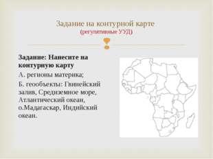 Задание: Нанесите на контурную карту А. регионы материка; Б. геообъекты: Гвин