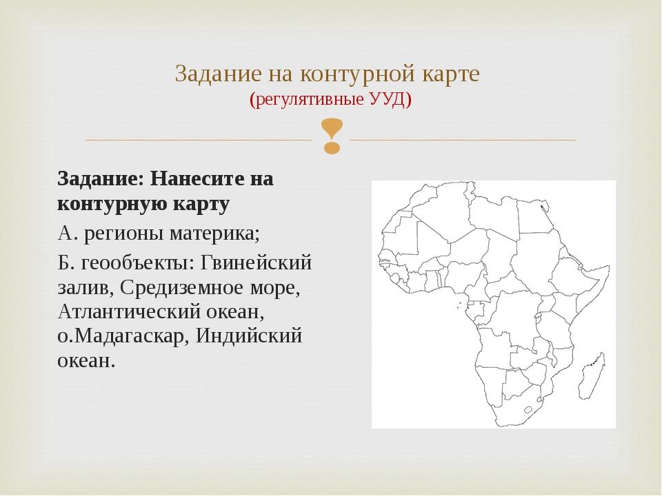 Задание: Нанесите на контурную карту А. регионы материка; Б. геообъекты: Гвин...