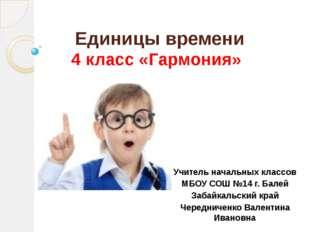 Единицы времени 4 класс «Гармония» Учитель начальных классов МБОУ СОШ №14 г.