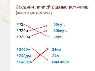 Соедини линией равные величины (печ.тетрадь с 26,№53 ) 72ч 30сут. 720ч 300сут