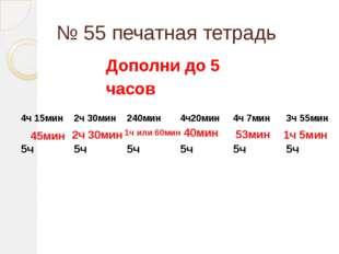 № 55 печатная тетрадь 45мин 2ч 30мин 1ч или 60мин 40мин 53мин 1ч 5мин Дополни