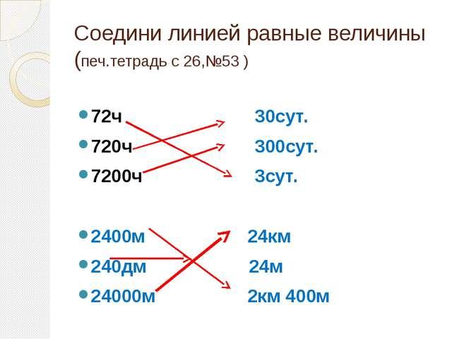 Соедини линией равные величины (печ.тетрадь с 26,№53 ) 72ч 30сут. 720ч 300сут...