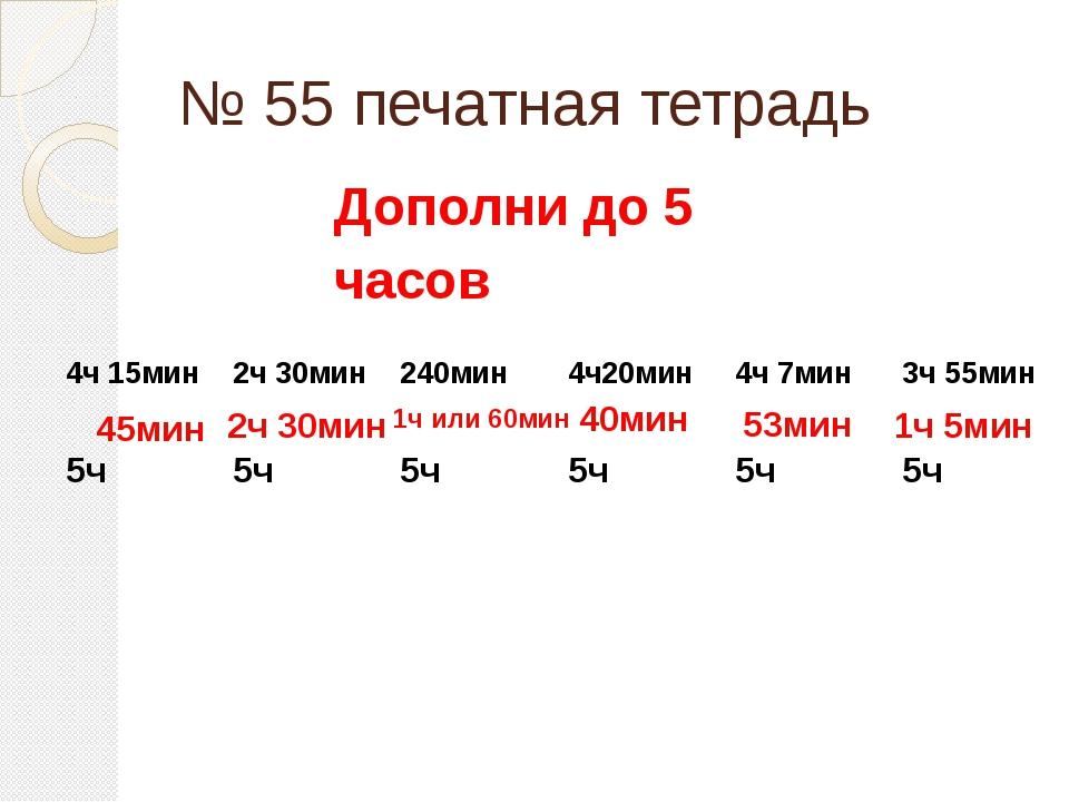№ 55 печатная тетрадь 45мин 2ч 30мин 1ч или 60мин 40мин 53мин 1ч 5мин Дополни...