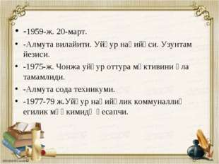 -1959-ж. 20-март. -Алмута вилайити. Уйғур наһийәси. Узунтам йезиси. -1975-ж.