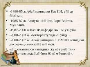 -1980-85 ж.Абай намидики Каз ПИ, уйғур бөлүми. -1985-87 ж. Алмута шәһири. Зар
