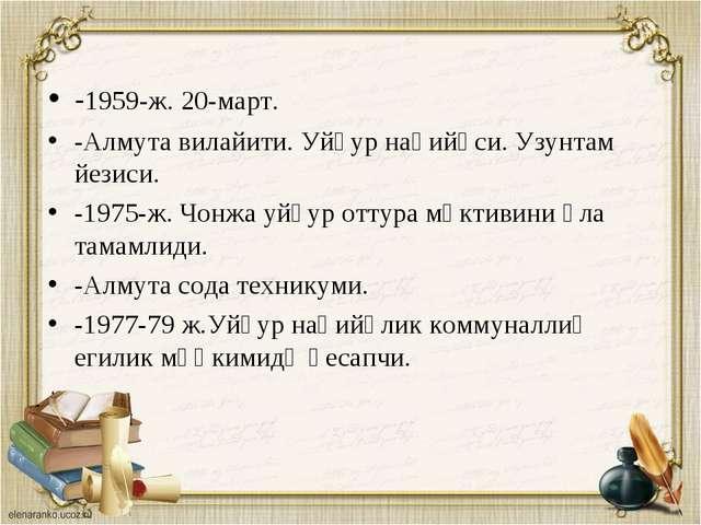-1959-ж. 20-март. -Алмута вилайити. Уйғур наһийәси. Узунтам йезиси. -1975-ж....