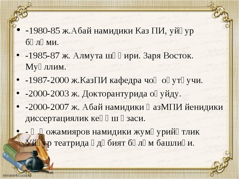 -1980-85 ж.Абай намидики Каз ПИ, уйғур бөлүми. -1985-87 ж. Алмута шәһири. Зар...