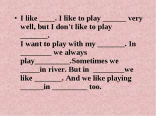 I like ____. I like to play ______ very well, but I don't like to play ______