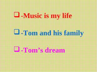 -Music is my life -Tom and his family -Tom's dream
