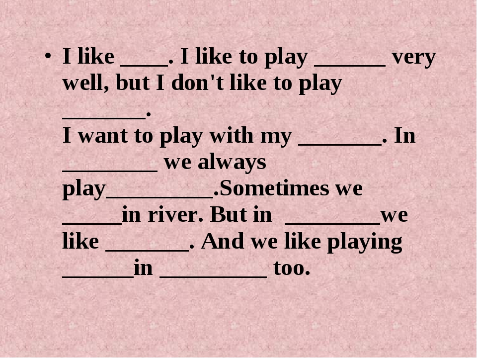 I like ____. I like to play ______ very well, but I don't like to play ______...