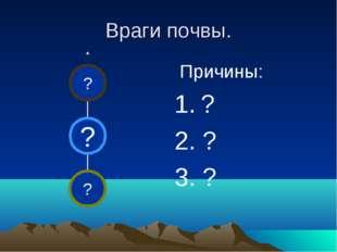 Враги почвы. Причины: 1. ? 2. ? 3. ?