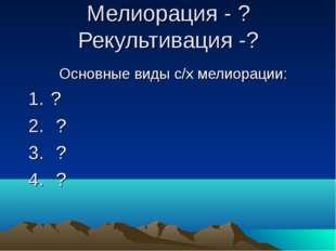 Мелиорация - ? Рекультивация -? Основные виды с/х мелиорации: ? ? ? ?