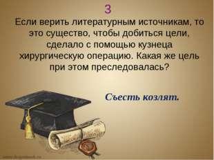 3 Если верить литературным источникам, то это существо, чтобы добиться цели,