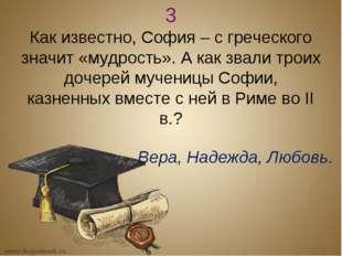 3 Как известно, София – с греческого значит «мудрость». А как звали троих доч