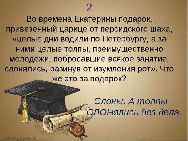 2 Во времена Екатерины подарок, привезенный царице от персидского шаха, «целы...