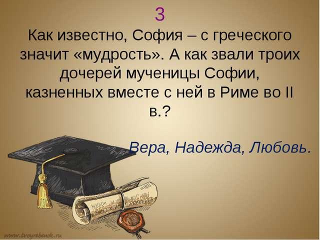 3 Как известно, София – с греческого значит «мудрость». А как звали троих доч...