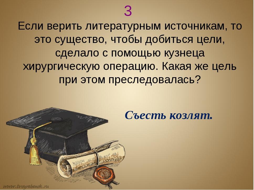 3 Если верить литературным источникам, то это существо, чтобы добиться цели,...