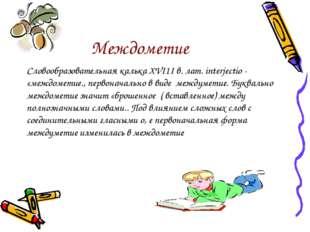 Междометие Словообразовательная калька XVI1I в. лат. interjectio - «междомети