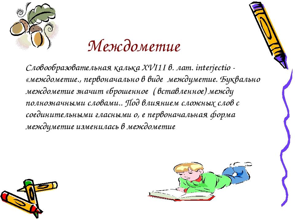 Междометие Словообразовательная калька XVI1I в. лат. interjectio - «междомети...