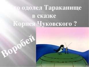 Кто одолел Тараканище в сказке Корнея Чуковского ? Воробей