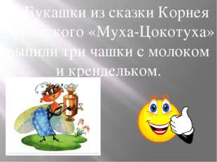 …Букашки из сказки Корнея Чуковского «Муха-Цокотуха» выпили три чашки с молок