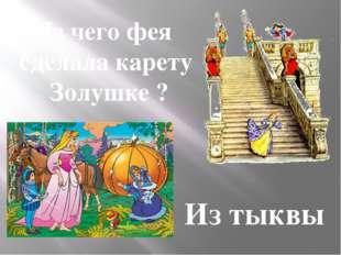 Из чего фея сделала карету Золушке ? Из тыквы
