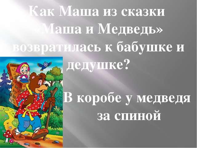 Как Маша из сказки «Маша и Медведь» возвратилась к бабушке и дедушке? В короб...
