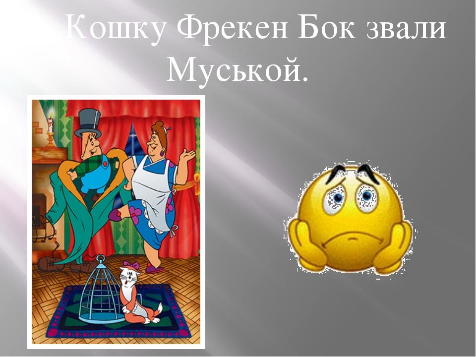 …Кошку Фрекен Бок звали Муськой.