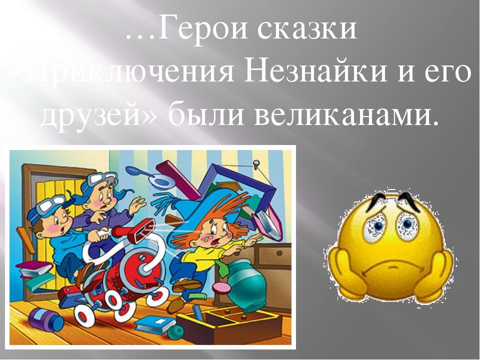 …Герои сказки «Приключения Незнайки и его друзей» были великанами.
