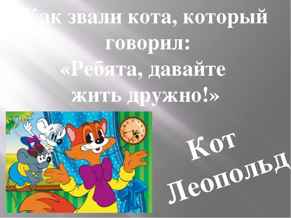 Как звали кота, который говорил: «Ребята, давайте жить дружно!» Кот Леопольд