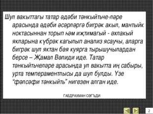 Шул вакыттагы татар әдәби тәнкыйтьче-ләре арасында әдәби әсәрләргә бигрәк акы