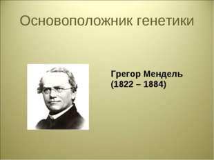 Основоположник генетики Грегор Мендель (1822 – 1884)