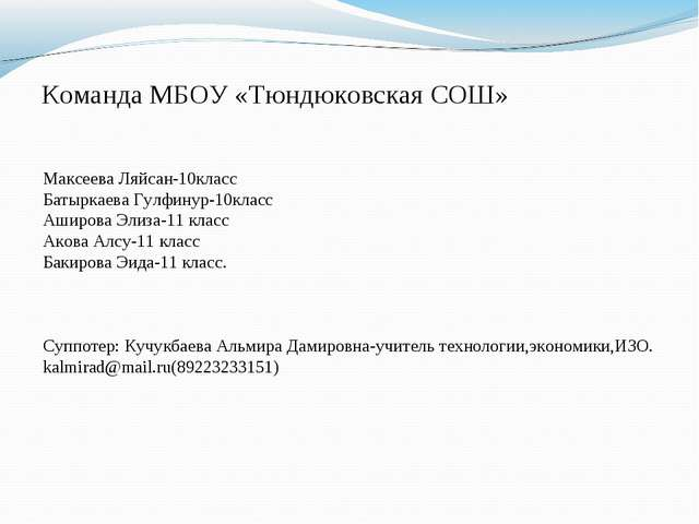 Команда МБОУ «Тюндюковская СОШ» Максеева Ляйсан-10класс Батыркаева Гулфинур-1...