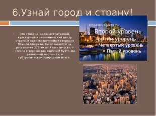 6.Узнай город и страну! Это столица административный, культурный и экономичес