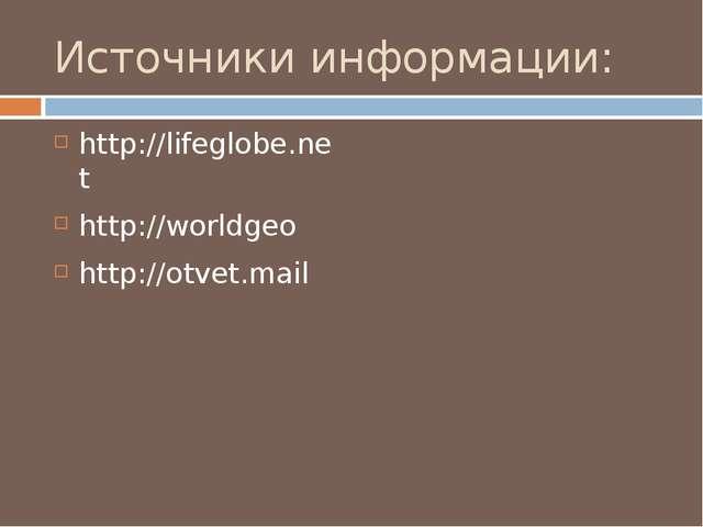 Источники информации: http://lifeglobe.net http://worldgeo http://otvet.mail