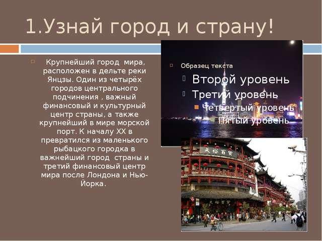 1.Узнай город и страну! Крупнейший город мира, расположен в дельте реки Янцзы...