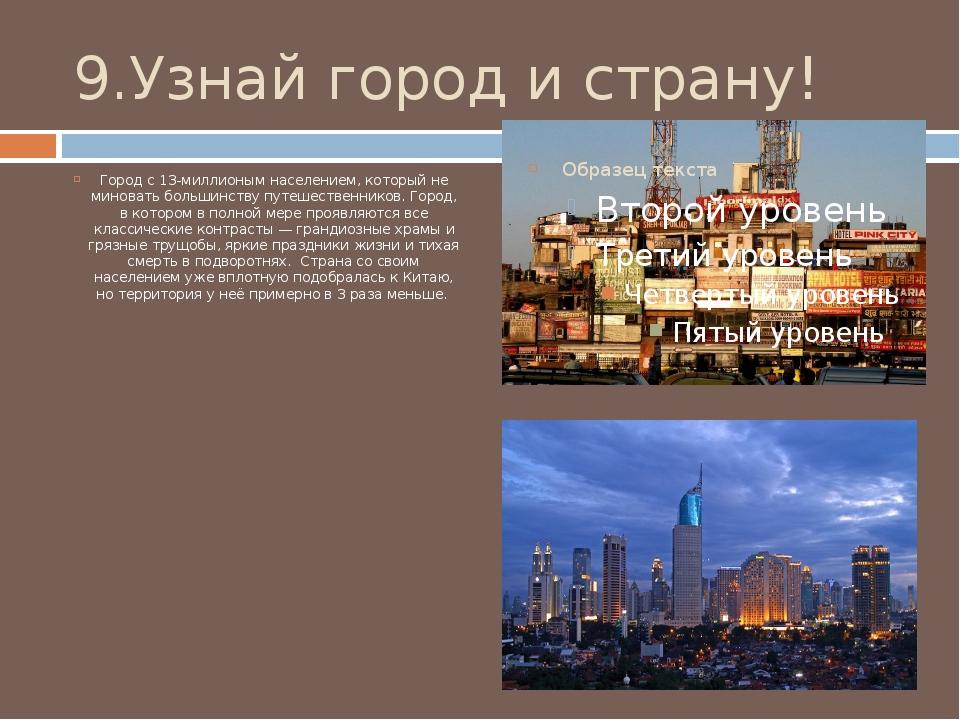 9.Узнай город и страну! Город с 13-миллионым населением, который не миновать...